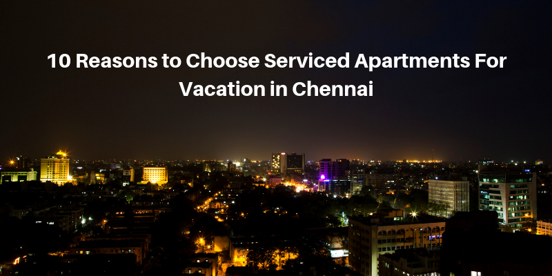 reasons to choose serviced apartments for vacation in chennai