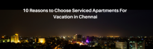 reasons-to-choose-serviced-apartments-for-vacation-in-chennai